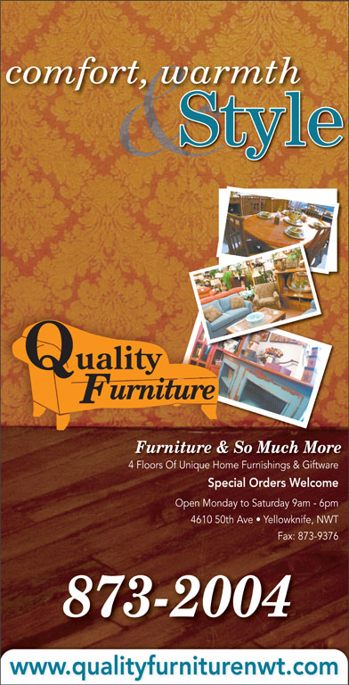 Quality Furniture (867-873-2004) - Display Ad - comfort, warmth Fax: 873-9376 Style urniture Furniture & So Much More 4 Floors Of Unique Home Furnishings & Giftware4 Fl Of Uniq Fuishi & Gift Special Orders Welcome Open Monday to Saturday 9am - 6pm 4610 50th Ave   Yellowknife, NWT 873-2004 www.qualityfurniturenwt.com Quality