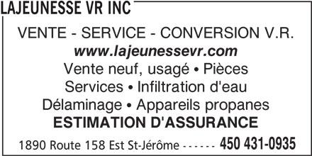 Lajeunesse VR Inc (450-431-0935) - Annonce illustrée======= - LAJEUNESSE VR INC VENTE - SERVICE - CONVERSION V.R. www.lajeunessevr.com Vente neuf, usagé   Pièces Services   Infiltration d'eau Délaminage   Appareils propanes ESTIMATION D'ASSURANCE 450 431-0935 1890 Route 158 Est St-Jérôme ------