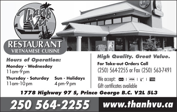 Thanh Vu Restaurant (250-564-2255) - Annonce illustrée======= - We accept: 11am-10pm 4pm-9pm Gift certificates available 1778 Highway 97 S, Prince George B.C. V2L 5L3 www.thanhvu.ca 250 564-2255 High Quality. Great Value. Hours of Operation: For Take-out Orders Call Monday - Wednesday (250) 564-2255 or Fax (250) 563-7491 11am-9pm Sun - Holidays Thursday - Saturday