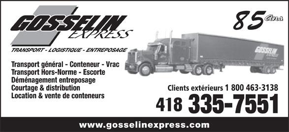 Transport Gosselin Express Ltée (418-335-7551) - Annonce illustrée======= - Transport général - Conteneur - Vrac Transport Hors-Norme - Escorte Déménagement entreposage Courtage & distribution Clients extérieurs 1 800 463-3138 Location & vente de conteneurs 335-7551 www.gosselinexpress.com TRANSPORT - LOGISTIQUE - ENTREPOSAGE 85