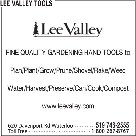 Lee Valley Tools (519-746-2555) - Display Ad - FINE QUALITY GARDENING HAND TOOLS to Plan/Plant/Grow/Prune/Shovel/Rake/Weed Water/Harvest/Preserve/Can/Cook/Compost www.leevalley.com 620 Davenport Rd Waterloo -------- 519 746-2555 Toll Free ------------------------- 1 800 267-8767 LEE VALLEY TOOLS
