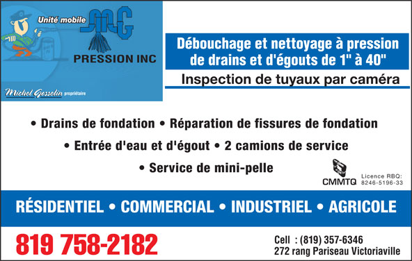 """M G Pression Inc (819-758-2182) - Annonce illustrée======= - Unité mobile Débouchage et nettoyage à pression de drains et d'égouts de 1"""" à 40"""" Inspection de tuyaux par caméra Drains de fondation   Réparation de fissures de fondation Entrée d'eau et d'égout   2 camions de service Service de mini-pelle Licence RBQ: 8246-5196-33 CMMTQ RÉSIDENTIEL   COMMERCIAL   INDUSTRIEL   AGRICOLE Cell  : (819) 357-6346 819 758-2182 272 rang Pariseau Victoriaville"""