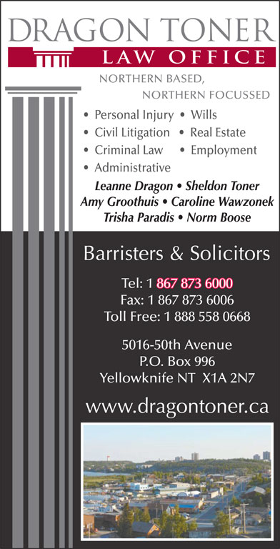 Dragon Toner Law Office (867-873-6000) - Display Ad - Personal Injury     Wills Civil Litigation      Real Estate Employment Criminal Law Administrative Leanne Dragon   Sheldon Toner Amy Groothuis   Caroline Wawzonek Trisha Paradis   Norm Boose Tel: 1 867 873 6000 867 873 6000 Fax: 1 867 873 6006 Toll Free: 1 888 558 0668 5016-50th Avenue P.O. Box 996 Yellowknife NT  X1A 2N7