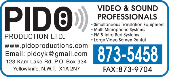 Pido Production Ltd (867-873-5458) - Display Ad - Yellowknife, N.W.T.  X1A 2N7 FAX:873-9704 VIDEO & SOUND PROFESSIONALS Simultaneous Translation Equipment Multi Microphone Systems FM & Infra Red Systems Large Video Screen Rental www.pidoproductions.com 873-5458 123 Kam Lake Rd. P.O. Box 934