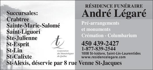 Résidence Funéraire André Légaré Inc (450-439-2427) - Annonce illustrée======= - RÉSIDENCE FUNÉRAIRE Succursales: André Légaré Crabtree Pré-arrangements Sainte-Marie-Salomé et monuments Saint-Liguori Crémation - Columbarium Ste-Julienne 450 439-2427 St-Esprit 1-877-839-2544 Corporation St-Lin 1008 St-Isidore, Saint-Lin-Laurentides du Québec www.residencelegare.com St-Calixte St-Alexis, déservie par 8 rue Venne St-Jacques des thanatologues