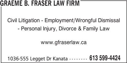 Graeme B. Fraser Law Firm (613-599-4424) - Annonce illustrée======= - GRAEME B. FRASER LAW FIRM Civil Litigation - Employment/Wrongful Dismissal - Personal Injury, Divorce & Family Law www.gfraserlaw.ca 613 599-4424 1036-555 Legget Dr Kanata--------