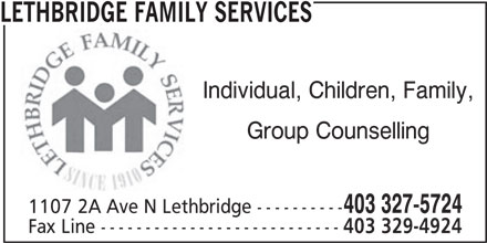 Lethbridge Family Services (403-327-5724) - Display Ad - LETHBRIDGE FAMILY SERVICES Individual, Children, Family, Group Counselling 403 327-5724 1107 2A Ave N Lethbridge ---------- Fax Line --------------------------- 403 329-4924 1107 2A Ave N Lethbridge ---------- Fax Line --------------------------- 403 329-4924 LETHBRIDGE FAMILY SERVICES Group Counselling 403 327-5724 Individual, Children, Family,