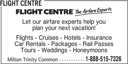 Flight Centre Canada (1-888-515-7326) - Display Ad - FLIGHT CENTRE Let our airfare experts help you Flights - Cruises - Hotels - Insurance plan your next vacation! Car Rentals - Packages - Rail Passes Tours - Weddings - Honeymoons 1-888-515-7326 Milton Trinity Common-----------