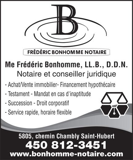 Notaire Fréderic Bonhomme (450-812-3451) - Annonce illustrée======= - Me Frédéric Bonhomme, LL.B., D.D.N. Notaire et conseiller juridique - Achat/Vente immobilier- Financement hypothécaire - Testament - Mandat en cas d'inaptitude - Succession - Droit corporatif - Service rapide, horaire flexible 5805, chemin Chambly Saint-Hubert 450 812-3451 www.bonhomme-notaire.com