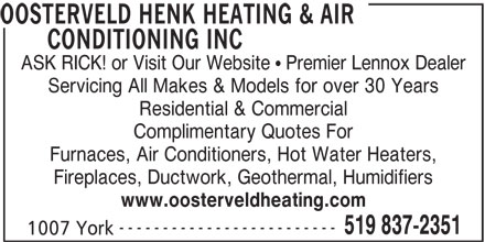 Henk Oosterveld Heating & Air Conditioning Inc (519-837-2351) - Display Ad - OOSTERVELD HENK HEATING & AIR CONDITIONING INC ASK RICK! or Visit Our Website   Premier Lennox Dealer Servicing All Makes & Models for over 30 Years Furnaces, Air Conditioners, Hot Water Heaters, Residential & Commercial Complimentary Quotes For Fireplaces, Ductwork, Geothermal, Humidifiers www.oosterveldheating.com ------------------------- 519 837-2351 1007 York