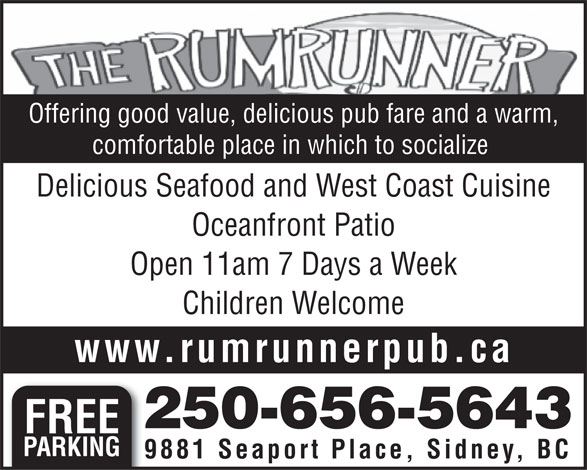 Rumrunner Pub & Restaurant (250-656-5643) - Display Ad - comfortable place in which to socialize Delicious Seafood and West Coast Cuisine Oceanfront Patio Open 11am 7 Days a Week Children Welcome www.rumrunnerpub.ca 250-656-5643 FREE PARKING 9881 Seaport Place, Sidney, BC Offering good value, delicious pub fare and a warm,