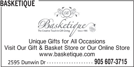 Basketique (905-607-3715) - Display Ad - BASKETIQUE Unique Gifts for All Occasions Visit Our Gift & Basket Store or Our Online Store www.basketique.com 905 607-3715 2595 Dunwin Dr-------------------
