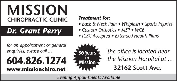 Mission Chiropractic Clinic (604-826-1274) - Display Ad - in the Mission Hospital at ... Mission 604.826.1274 32162 Scott Ave. www.missionchiro.net Evening Appointments Available the office is located near 36 Years MISSION Treatment for: Custom Orthotics   MSP   WCB Dr. Grant Perry ICBC Accepted   Extended Health Plans for an appointment or general enquiries, please call ... CHIROPRACTIC CLINIC Back & Neck Pain   Whiplash   Sports Injuries