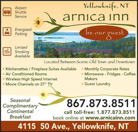 Arnica Inn (867-873-8511) - Display Ad - Service Energized Parking Limited Smoking limited Available Kitchenettes / Fireplace Suites Available Monthly Corporate Rates Air Conditioned Rooms Microwave - Fridges - Coffee Makers Wireless High Speed Internet Guest Laundry Movie Channels on 27  TV Seasonal 867.873.8511 Complimentary Continental call toll-free: 1.877.873.8511 Breakfast book online at www.arnicainn.com 4115  50 Ave., Yellowknife, NT Airport Shuttle