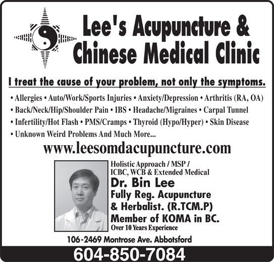 Lees Acupuncture Herbal Clinic (604-850-7084) - Display Ad - Lee's Acupuncture & Chinese Medical Clinic I treat the cause of your problem, not only the symptoms. Allergies   Auto/Work/Sports Injuries   Anxiety/Depression   Arthritis (RA, OA) 106-2469 Montrose Ave. Abbotsford Back/Neck/Hip/Shoulder Pain   IBS   Headache/Migraines   Carpal Tunnel Infertility/Hot Flash   PMS/Cramps   Thyroid (Hypo/Hyper)   Skin Disease Unknown Weird Problems And Much More... www.leesomdacupuncture.com Holistic Approach / MSP / ICBC, WCB & Extended Medical Dr. Bin Lee Fully Reg. Acupuncture & Herbalist. (R.TCM.P) Member of KOMA in BC. Over 10 Years Experience