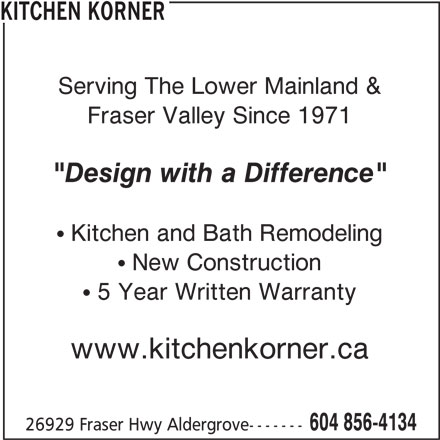 "Kitchen Korner (604-856-4134) - Display Ad - Kitchen and Bath Remodeling Fraser Valley Since 1971 KITCHEN KORNER Serving The Lower Mainland & ""Design with a Difference"" New Construction 5 Year Written Warranty www.kitchenkorner.ca 604 856-4134 26929 Fraser Hwy Aldergrove-------"
