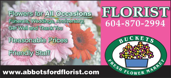 Buckets Fresh Flower Market (604-870-2994) - Display Ad - Flowers for All Occasions FLORIST Funerals, Weddings, Anniversary,ddingsAnniversary, 604-870-2994 Get Well and Thank You Reasonable Prices Friendly Staff www.abbotsfordflorist.com