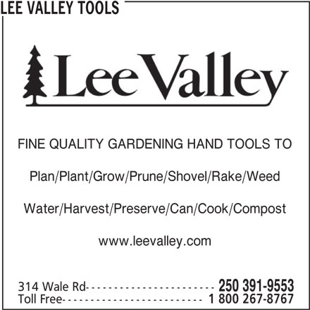Lee Valley Tools (250-391-9553) - Display Ad - Toll Free------------------------- 1 800 267-8767 250 391-9553 LEE VALLEY TOOLS FINE QUALITY GARDENING HAND TOOLS TO Plan/Plant/Grow/Prune/Shovel/Rake/Weed Water/Harvest/Preserve/Can/Cook/Compost www.leevalley.com 314 Wale Rd-----------------------