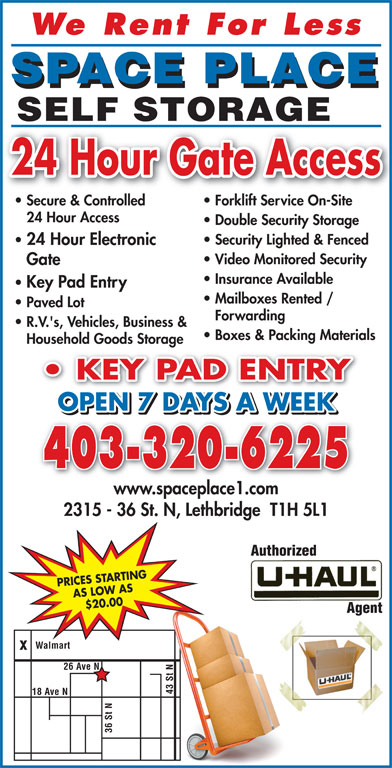 Space Place (403-320-6225) - Display Ad - We Rent For Les SPACE PLACE SELF STORAGE 24 Hour Gate Access Secure & Controlled Forklift Service On-Site 24 Hour Access Double Security Storage Security Lighted & Fenced 24 Hour Electronic Video Monitored Security Gate Insurance Available Key Pad Entry Mailboxes Rented / Paved Lot Forwarding R.V.'s, Vehicles, Business & Boxes & Packing Materials Household Goods Storage KEY PAD ENTRY PAD ENTRY OPEN 7 DAYS A WEEK 403-320-6225 www.spaceplace1.com Walmart 26 Ave N 43 St ve N N18 A 36 St 2315 - 36 St. N, Lethbridge  T1H 5L1 PRICES STARTING AS LOW AS $20.00