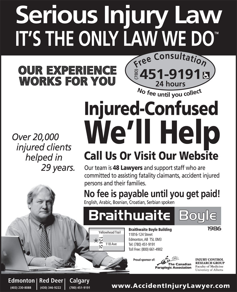 Braithwaite Boyle Accident Injury Law (780-451-9191) - Display Ad - Braithwaite Boyle Building Yellowhead Trail 11816-124 Street 124 St Edmonton, AB  T5L 0M3 118 Ave Tel: (780) 451-9191 Toll Free: (800) 661-4902 Calgary    Red DeerEdmonton www.AccidentInjuryLawyer .com (780) 451-9191(430) 346-9222(403) 230-8088 Free Consultation24 (780) hours No fee untilyou collect451-9191 Injured-Confused We ll Help Call Us Or Visit Our Website English, Arabic, Bosnian, Croatian, Serbian spoken