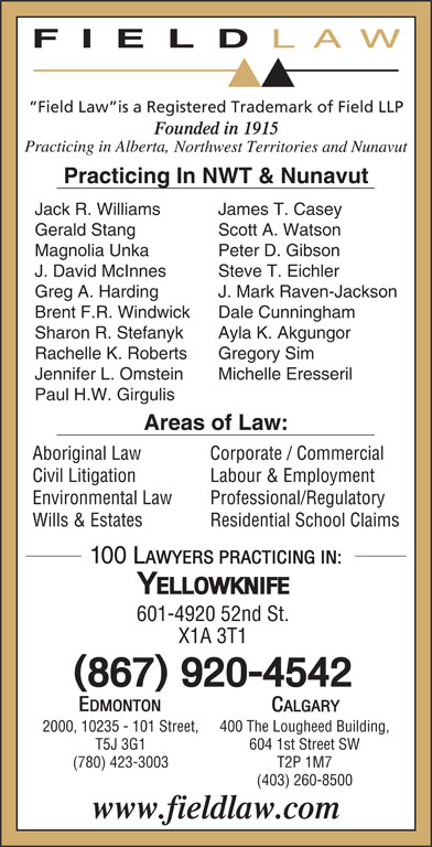 Field LLP (867-920-4542) - Display Ad - FIELD Field Law is a Registered Trademark of Field LLP Practicing In NWT & Nunavut Jack R. Williams James T. Casey Gerald Stang Scott A. Watson Magnolia Unka Peter D. Gibson J. David McInnes Steve T. Eichler Greg A. Harding J. Mark Raven-Jackson Brent F.R. Windwick Dale Cunningham Sharon R. Stefanyk Ayla K. Akgungor Rachelle K. Roberts 400 The Lougheed Building,2000, 10235 - 101 Street, 604 1st Street SWT5J 3G1 T2P 1M7(780) 423-3003 (403) 260-8500 Jennifer L. Omstein Michelle Eresseril Paul H.W. Girgulis Areas of Law: Aboriginal Law Corporate / Commercial Civil Litigation Labour & Employment Environmental Law Professional/Regulatory Wills & Estates Gregory Sim Residential School Claims 601-4920 52nd St. X1A 3T1 LAW