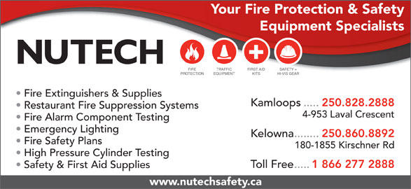 Nutech Safety Ltd (250-828-2888) - Annonce illustrée======= - Your Fire Protection & Safety Equipment Specialists FIRE TRAFFIC FIRST AID SAFETY + PROTECTION EQUIPMENT KITS HI-VIS GEAR Fire Extinguishers & Supplies Kamloops..... 250.828.2888 Restaurant Fire Suppression Systems 4-953 Laval Crescent Fire Alarm Component Testing Emergency Lighting Kelowna........ 250.860.8892 Fire Safety Plans 180-1855 Kirschner Rd High Pressure Cylinder Testing Toll Free..... 1 866 277 2888 Safety & First Aid Supplies www.nutechsafety.ca