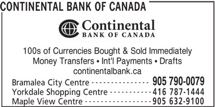 Continental Currency Exchange (905-790-0079) - Display Ad - 100s of Currencies Bought & Sold Immediately Money Transfers   Int'l Payments   Drafts continentalbank.ca --------------- 905 790-0079 Bramalea City Centre ----------- Yorkdale Shopping Centre 416 787-1444 ----------------- 905 632-9100 Maple View Centre CONTINENTAL BANK OF CANADA 100s of Currencies Bought & Sold Immediately Money Transfers   Int'l Payments   Drafts continentalbank.ca --------------- 905 790-0079 Bramalea City Centre ----------- Yorkdale Shopping Centre 416 787-1444 ----------------- 905 632-9100 Maple View Centre CONTINENTAL BANK OF CANADA