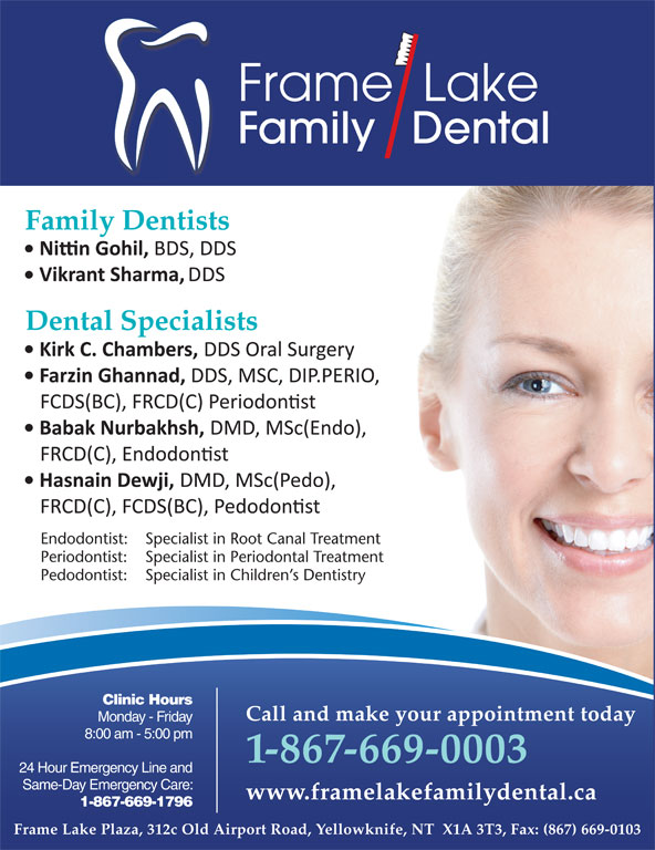 Frame Lake Family Dental (867-669-0003) - Display Ad - 24 Hour Emergency Line and www.framelakefamilydental.ca 1-867-669-1796 Same-Day Emergency Care: www.framelakefamilydental.ca 1-867-669-1796 Frame Lake Plaza, 312c Old Airport Road, Yellowknife, NT  X1A 3T3, Fax: (867) 669-0103 * Frame Lake Family Dental is owned and operated by Dr. H.M. Adam, Adam Dental Clinic Clinic Hours Frame  Lake Family   Dental Family Dentists Dental Specialists Endodontist: Specialist in Root Canal Treatment Periodontist: Specialist in Periodontal Treatment Pedodontist: Specialist in Children s Dentistry Call and make your appointment today Monday - Friday Call and make your appointment today Monday - Friday 8:00 am - 5:00 pm 1-867-669-0003 24 Hour Emergency Line and 1-867-669-0003 Same-Day Emergency Care: