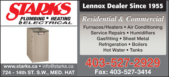 Starks Plumbing Heating & Electrical (403-527-2929) - Display Ad - Furnaces/Heaters   Air Conditioning Service Repairs   Humidifiers Gasfitting   Sheet Metal Refrigeration   Boilers Hot Water   Tanks 403-527-2929 www.starks.ca Fax: 403-527-3414 724 - 14th ST. S.W., MED. HAT Lennox Dealer Since 1955 Residential & Commercial