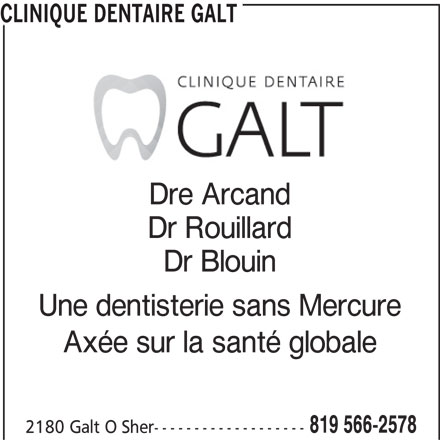 Clinique Dentaire Galt (819-566-2578) - Annonce illustrée======= - CLINIQUE DENTAIRE GALT Dre Arcand Dr Rouillard Dr Blouin Une dentisterie sans Mercure Axée sur la santé globale 819 566-2578 2180 Galt O Sher-------------------