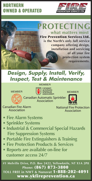 Fire Prevention Services Ltd (867-873-3800) - Display Ad - NORTHERN OWNED & OPERATED PROTECTING what matters most Fire Prevention Services Ltd. is the North s only full service company offering design, installation and servicing of all your fire Fire Protection Products & Services Reports are available on-line for customer access 24/7 #1 Melville Drive, P.O. Box 2422, Yellowknife, NT X1A 2P8 Phone: (867) 873-3800 TOLL FREE in NWT & Nunavut 1-888-202-4091 www.ykfireprevention.ca Portable Fire Extinguishers & Training protection system requirements. Design, Supply, Install, Verify, Inspect, Test & Maintenance MEMBER MEMBER Fire Alarm Systems Sprinkler Systems Industrial & Commercial Special Hazards Fire Suppression Systems