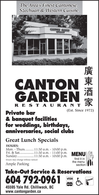 Canton Garden (604-792-0961) - Annonce illustrée======= - 45595 Yale Rd. Chilliwack, BC www.cantongarden.ca The Area s Finest Cantonese, The Area s Finest Cantonese, Szechuan & Western Cuisine Szechuan & Western Cuisine CANTON GARDEN (Est. Since 1972) Private bar & banquet facilities for weddings, birthdays, anniversaries, social clubs Great Lunch Specials HOURS: Mon. - Thurs..........11:30 a.m. - 10:00 p.m. Fri. & Sat................11:30 a.m. - 11:00 p.m. MENU Sunday...................11:30 a.m. - 10:00 p.m. find it in (hours may change without notice) the menu Ample Parking section Take-Out Service & Reservations 604 792-0961