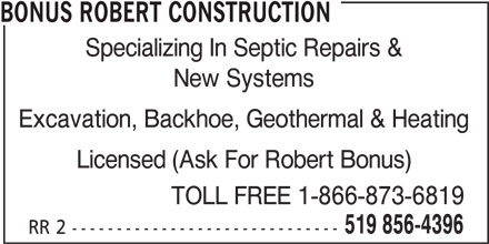 Bonus Robert Construction (519-856-4396) - Display Ad - Specializing In Septic Repairs & New Systems Excavation, Backhoe, Geothermal & Heating Licensed (Ask For Robert Bonus) TOLL FREE 1-866-873-6819 519 856-4396 RR 2 ------------------------------ BONUS ROBERT CONSTRUCTION