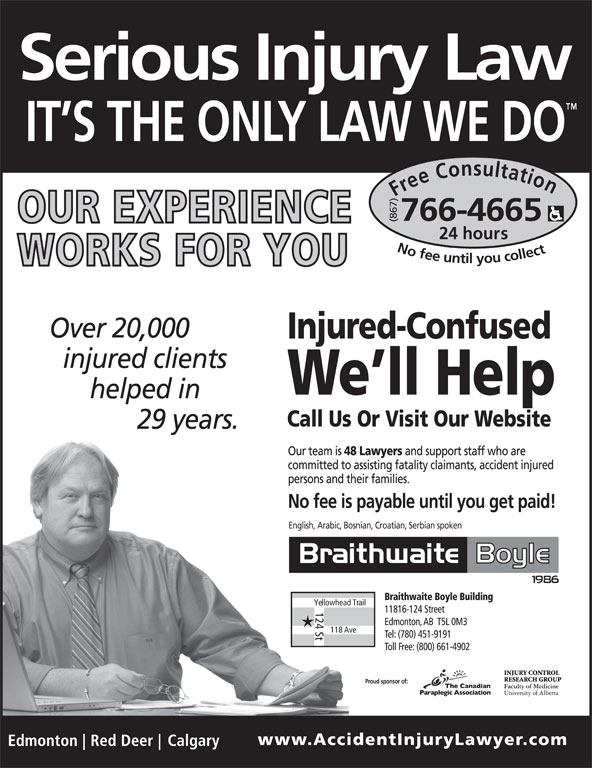 Braithwaite Boyle Accident Injury Law (867-766-4665) - Display Ad - Free Consultation24 h (867)English, Arabic, Bosnian, Croatian, Serbian spoken ours No fee untilyou collect766-4665 Yellowhead Trail 124 St 118 Ave Proud sponsor of: Free Consultation24 h (867)English, Arabic, Bosnian, Croatian, Serbian spoken ours No fee untilyou collect766-4665 Yellowhead Trail 124 St 118 Ave Proud sponsor of: