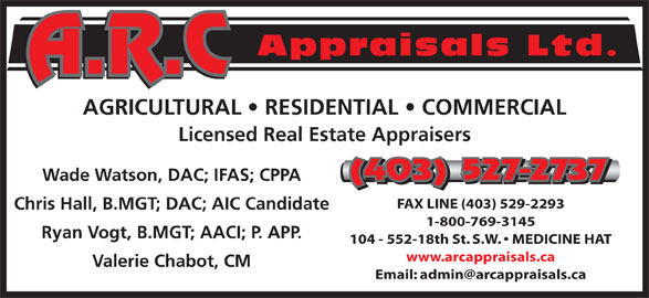 A R C Appraisals Ltd (403-527-2737) - Display Ad - Appraisals Ltd. AGRICULTURAL   RESIDENTIAL   COMMERCIAL (403) 527-2737 Wade Watson, DAC; IFAS; CPPA (403) 527-2737 FAX LINE (403) 529-2293 Chris Hall, B.MGT; DAC; AIC Candidate 1-800-769-3145 Ryan Vogt, B.MGT; AACI; P. APP. 104 - 552-18th St. S.W.   MEDICINE HAT www.arcappraisals.ca Valerie Chabot, CM Licensed Real Estate Appraisers