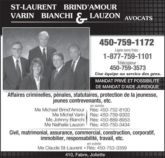 St-Laurent Brind'Amour Bianchi Varin Lauzon & Jean (450-759-1172) - Annonce illustrée======= - ST-LAURENT   BRIND'AMOUR VARIN   BIANCHI       LAUZON AVOCATS & 450-759-1172 Ligne sans frais : 1-877-759-1101 Télécopieur : 450-759-3573 Une équipe au service des gens. MANDAT PRIVÉ ET POSSIBILITÉ DE MANDAT D AIDE JURIDIQUE Affaires criminelles, pénales, statutaires, protection de la jeunesse, jeunes contrevenants, etc. en soirée Me Michael Brind Amour Rés: 450-752-8100 Me Michel Varin Rés: 450-759-9303 Me Johnny Bianchi Rés: 450-889-8953 Me Nathalie Lauzon Rés: 450-750-3434 Civil, matrimonial, assurance, commercial, construction, corporatif, immobilier, responsabilité, travail, etc. en soirée Me Claude St-LaurentRés: 450-753-3359 410, Fabre, Joliette