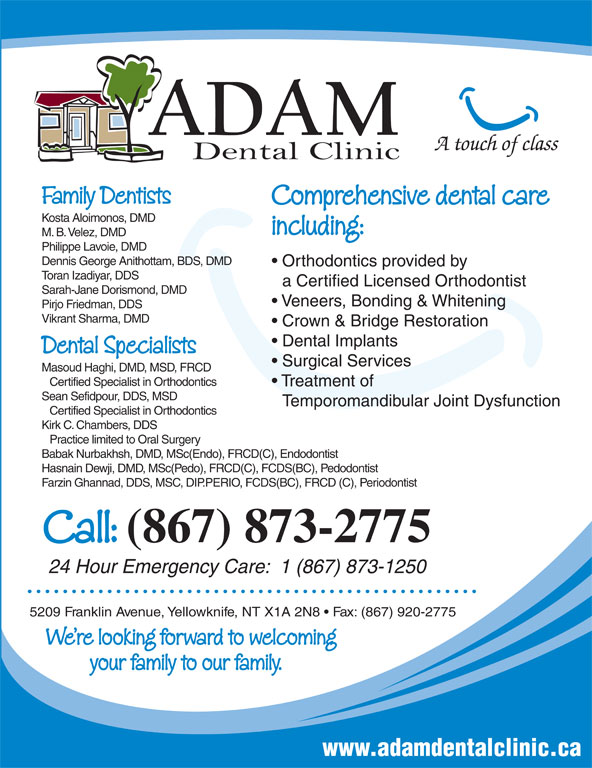 Adam Dental Clinic (867-873-2775) - Display Ad - Family Dentists Comprehensive dental care Kosta Aloimonos, DMD including: M. B. Velez, DMD Philippe Lavoie, DMD Dennis George Anithottam, BDS, DMD Orthodontics provided by Toran Izadiyar, DDS a Certified Licensed Orthodontist Sarah-Jane Dorismond, DMD Veneers, Bonding & Whitening Pirjo Friedman, DDS Vikrant Sharma, DMD Crown & Bridge Restoration Dental Implants Dental Specialists Surgical Services Masoud Haghi, DMD, MSD, FRCD Certified Specialist in Orthodontics Treatment of Sean Sefidpour, DDS, MSD Temporomandibular Joint Dysfunction Certified Specialist in Orthodontics Kirk C. Chambers, DDS Practice limited to Oral Surgery Babak Nurbakhsh, DMD, MSc(Endo), FRCD(C), Endodontist Hasnain Dewji, DMD, MSc(Pedo), FRCD(C), FCDS(BC), Pedodontist Farzin Ghannad, DDS, MSC, DIP.PERIO, FCDS(BC), FRCD (C), Periodontist A touch of class Call: (867) 873-2775 24 Hour Emergency Care:  1 (867) 873-1250 5209 Franklin Avenue, Yellowknife, NT X1A 2N8   Fax: (867) 920-2775 We re looking forward to welcoming your family to our family. www.adamdentalclinic.ca
