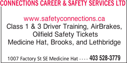 Connections (403-528-3779) - Display Ad - www.safetyconnections.ca Class 1 & 3 Driver Training, AirBrakes, Oilfield Safety Tickets Medicine Hat, Brooks, and Lethbridge 403 528-3779 1007 Factory St SE Medicine Hat ---- CONNECTIONS CAREER & SAFETY SERVICES LTD