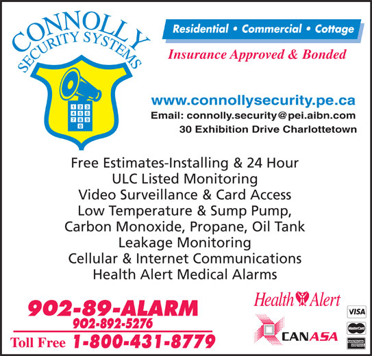 Connolly Security Systems (902-892-5276) - Display Ad - Residential   Commercial   Cottage Insurance Approved & Bonded www.connollysecurity.pe.ca 30 Exhibition Drive Charlottetown Free Estimates-Installing & 24 Hour ULC Listed Monitoring Video Surveillance & Card Access Low Temperature & Sump Pump, Carbon Monoxide, Propane, Oil Tank Leakage Monitoring Cellular & Internet Communications Health Alert Medical Alarms