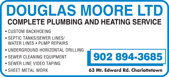 Moore Douglas Ltd (902-894-3685) - Display Ad - UNDERGROUND HORIZONTAL DRILLING SEWER CLEANING EQUIPMENT 902 894-3685 SEWER LINE VIDEO TAPING 63 Mt. Edward Rd. Charlottetown SHEET METAL WORK DOUGLAS MOORE LTD COMPLETE PLUMBING AND HEATING SERVICE CUSTOM BACKHOEING SEPTIC TANKS/SEWER LINES/ WATER LINES   PUMP REPAIRS