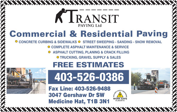 Transit Paving Inc (403-526-0386) - Display Ad - PAVING Ltd CONCRETE CURBING & SIDEWALKS STREET SWEEPING - SANDING - SNOW REMOVAL COMPLETE ASPHALT MAINTENANCE & SERVICE ASPHALT CUTTING, PLANING & CRACK FILLING TRUCKING, GRAVEL SUPPLY & SALES 403-526-0386 Fax Line: 403-526-9488 3047 Gershaw Dr SW Medicine Hat, T1B 3N1