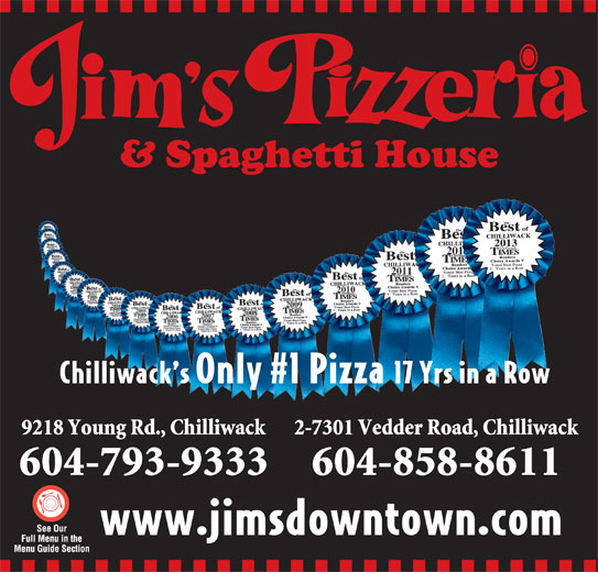 Jim's Pizzeria (604-793-9333) - Annonce illustrée======= - 2013 Chilliwack s Only #1 Pizza 17 Yrs in a Row 9218 Young Rd., Chilliwack 2-7301 Vedder Road, Chilliwack 604-793-9333 604-858-8611 www.jimsdowntown.com