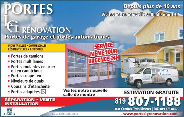 Portes L-G Rénovation portes de garage & portes automatiques (819-376-7527) - Annonce illustrée======= - Depuis plus de 40 ansDepuis plus de 40 ans Visitez notre nouvelle salle de montre! Portes de garage et portes automatiquesPortes de garage et portes automatiques INDUSTRIELLES   COMMERCIALES SERVICE RÉSIDENTIELLES   AGRICOLES MÊME JOUR Portes de camions Portes multilames URGENCE 24 H Portes roulantes en acier ou en caoutchouc Portes coupe-feu Niveleurs de quais Coussins d étanchéité Visitez notre nouvelle Portes adaptées ESTIMATION GRATUITEESTIMATION GRATUITE salle de montre RÉPARATION   VENTE 819 807-1188 1621 Comtois, Trois-Rivières FAX: 819 376-8407 www.porteslgrenovation.com Licence R.B.Q.: 1639-1567-56 GAREX INSTALLATION