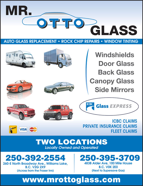 Mr Otto Glass Williams Lake (250-392-2554) - Display Ad - AUTO GLASS REPLACEMENT   ROCK CHIP REPAIRS   WINDOW TINTING Windshields Door Glass Back Glass Canopy Glass Side Mirrors ICBC CLAIMS PRIVATE INSURANCE CLAIMS FLEET CLAIMS TWO LOCATIONS Locally Owned and Operated 250-395-3709250-392-2554 483B Alder Ave, 100 Mile House B.C. V0K 2E0 B.C. V2G 2X9 (Next to Supersave Gas) (Across from the Fraser Inn) www.mrottoglass.com 260-E North Broadway Ave., Williams Lake,