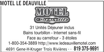 Motel Le Deauville (819-375-9691) - Annonce illustrée======= - MOTEL LE DEAUVILLE 31 Unités Déjeuner inclus Bains tourbillon - Internet sans-fil Face au carrefour - 3 étoiles 1-800-354-3889 http://www.ledeauvillemotel.com -- 819 375-9691 4691 Gene-H-Kruger Trois Rivières