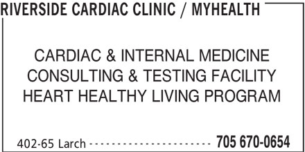 Riverside Cardiac Clinic / MyHealth (705-670-0654) - Display Ad - CARDIAC & INTERNAL MEDICINE CONSULTING & TESTING FACILITY HEART HEALTHY LIVING PROGRAM ---------------------- 705 670-0654 402-65 Larch RIVERSIDE CARDIAC CLINIC / MYHEALTH