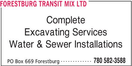 Forestburg Transit Mix Ltd (780-582-3588) - Display Ad - FORESTBURG TRANSIT MIX LTD Complete Excavating Services Water & Sewer Installations ------------- 780 582-3588 PO Box 669 Forestburg FORESTBURG TRANSIT MIX LTD Complete Excavating Services Water & Sewer Installations ------------- 780 582-3588 PO Box 669 Forestburg
