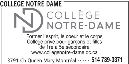 Collège Notre Dame (514-739-3371) - Annonce illustrée======= - COLLEGE NOTRE DAME Former l esprit, le coeur et le corps Collège privé pour garçons et filles de 1re à 5e secondaire www.collegenotre-dame.qc.ca ----- 514 739-3371 3791 Ch Queen Mary Montréal