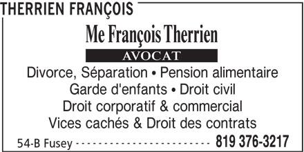 Therrien François (819-376-3217) - Annonce illustrée======= - THERRIEN FRANÇOIS Divorce, Séparation   Pension alimentaire Garde d'enfants   Droit civil Droit corporatif & commercial Vices cachés & Droit des contrats ------------------------ 819 376-3217 54-B Fusey