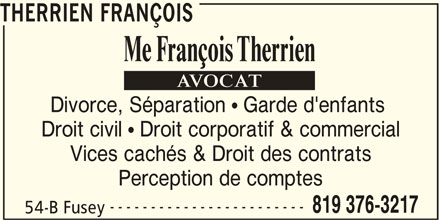 Therrien François (819-376-3217) - Annonce illustrée======= - THERRIEN FRANÇOIS Divorce, Séparation   Garde d'enfants Droit civil   Droit corporatif & commercial Vices cachés & Droit des contrats Perception de comptes ------------------------ 819 376-3217 54-B Fusey